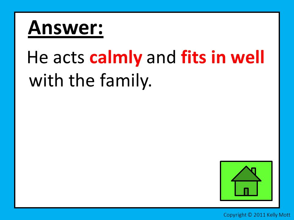 Answer: He acts calmly and fits in well with the family.