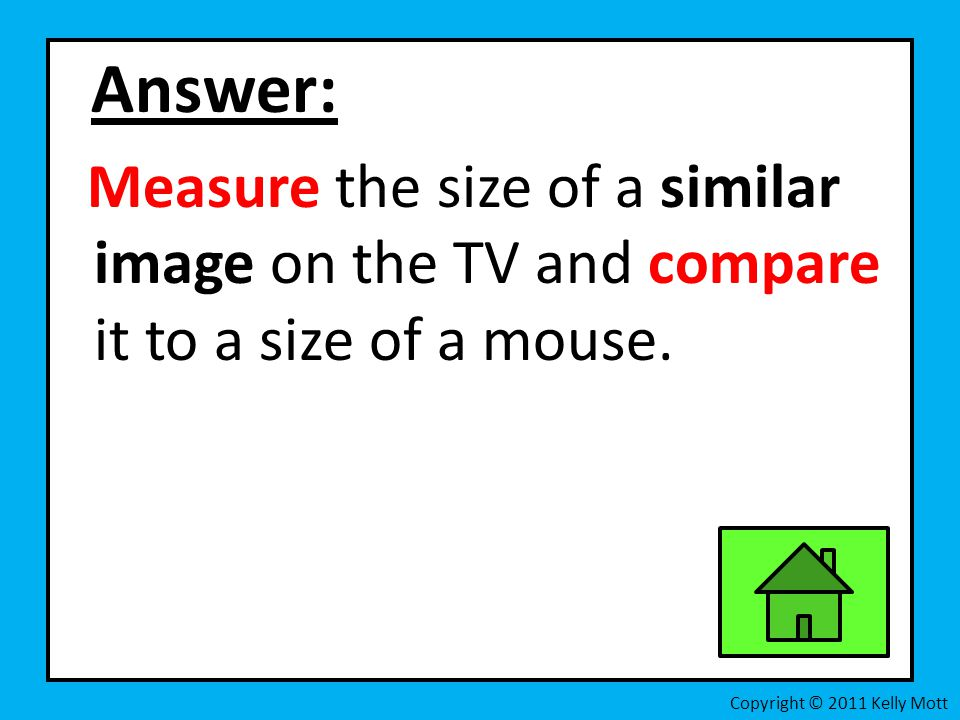Answer: Measure the size of a similar image on the TV and compare it to a size of a mouse.