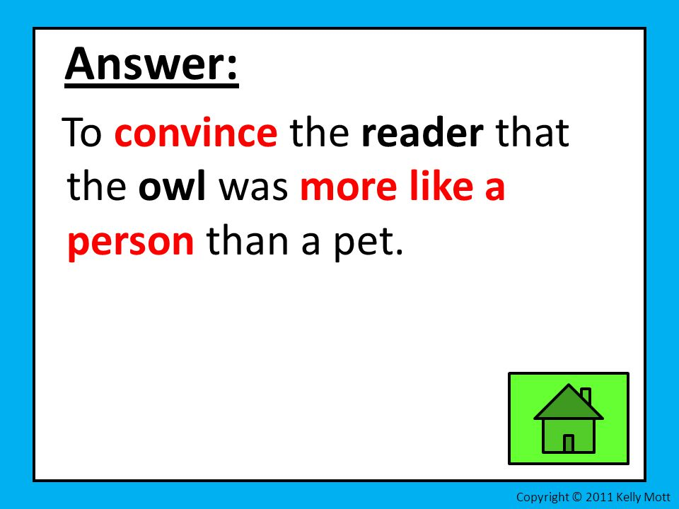 Answer: To convince the reader that the owl was more like a person than a pet.