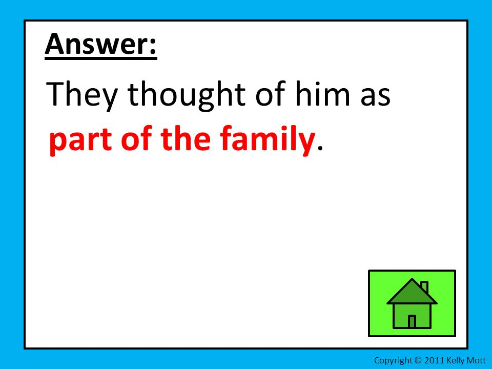 Answer: They thought of him as part of the family.
