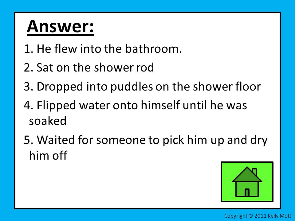 Answer: 1. He flew into the bathroom. 2. Sat on the shower rod