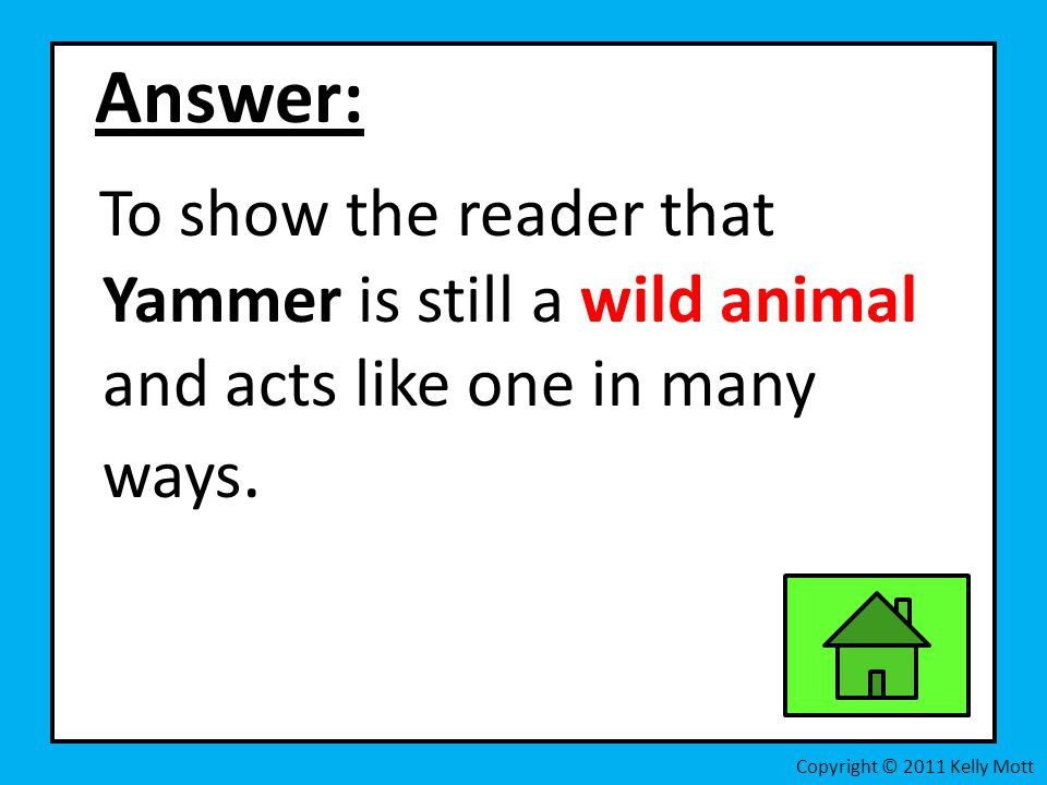 Answer: To show the reader that Yammer is still a wild animal and acts like one in many ways.