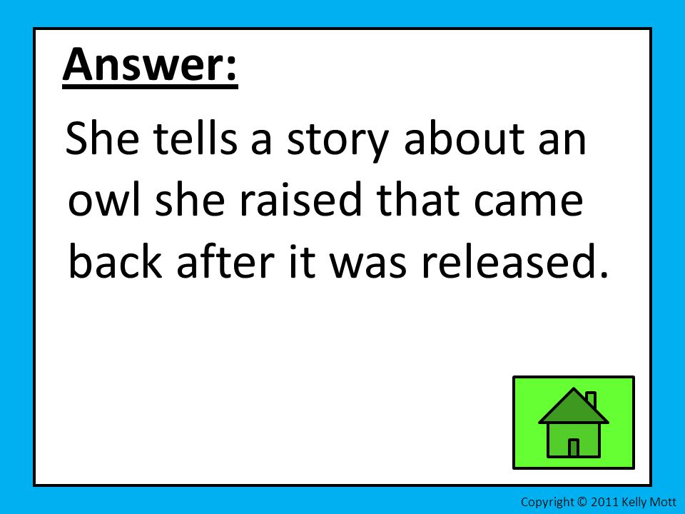 Answer: She tells a story about an owl she raised that came back after it was released.