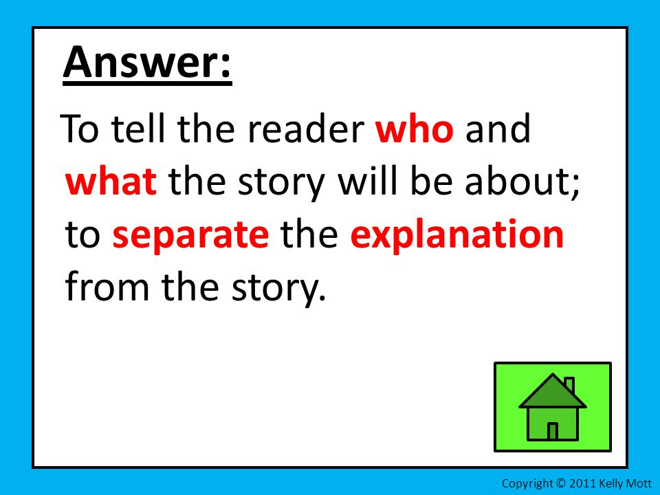 Answer: To tell the reader who and what the story will be about; to separate the explanation from the story.