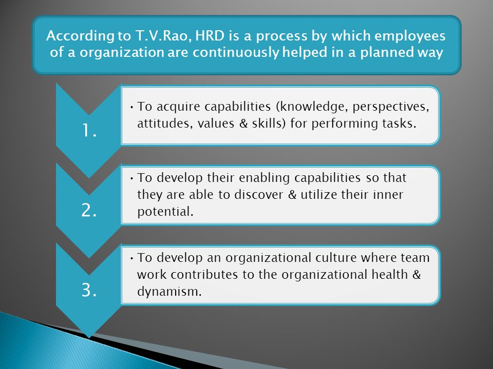 According to T.V.Rao, HRD is a process by which employees of a organization are continuously helped in a planned way