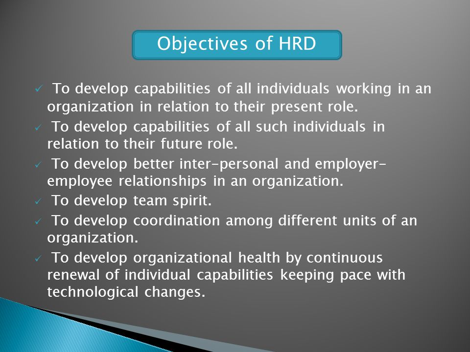 Objectives of HRD To develop capabilities of all individuals working in an organization in relation to their present role.