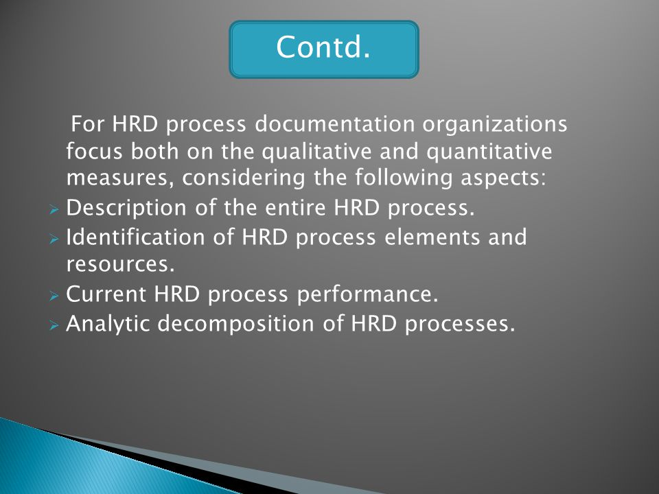 Contd. For HRD process documentation organizations focus both on the qualitative and quantitative measures, considering the following aspects: