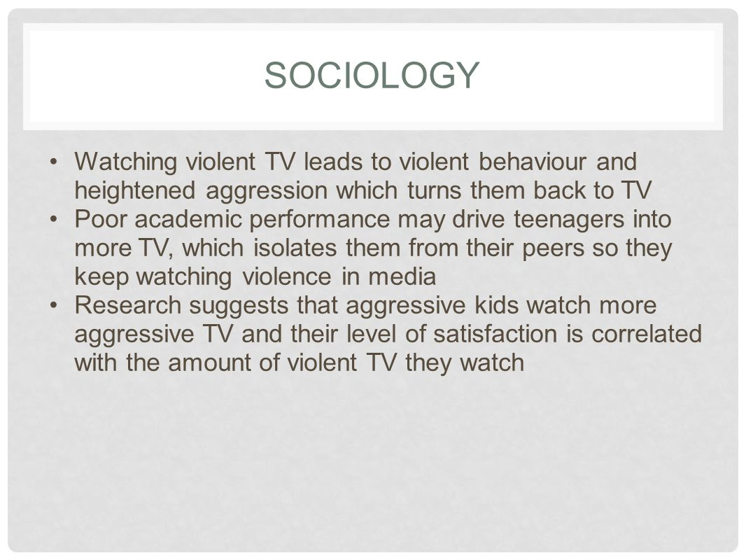 SOCIOLOGY Watching violent TV leads to violent behaviour and heightened aggression which turns them back to TV.