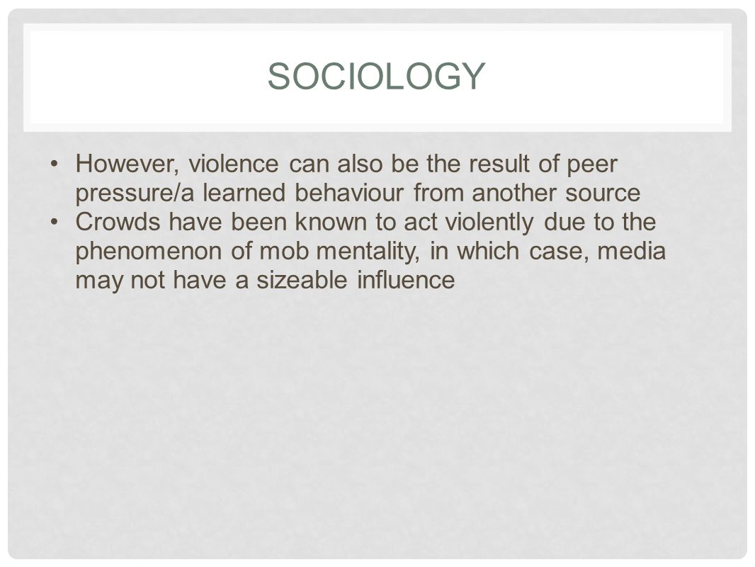 SOCIOLOGY However, violence can also be the result of peer pressure/a learned behaviour from another source.