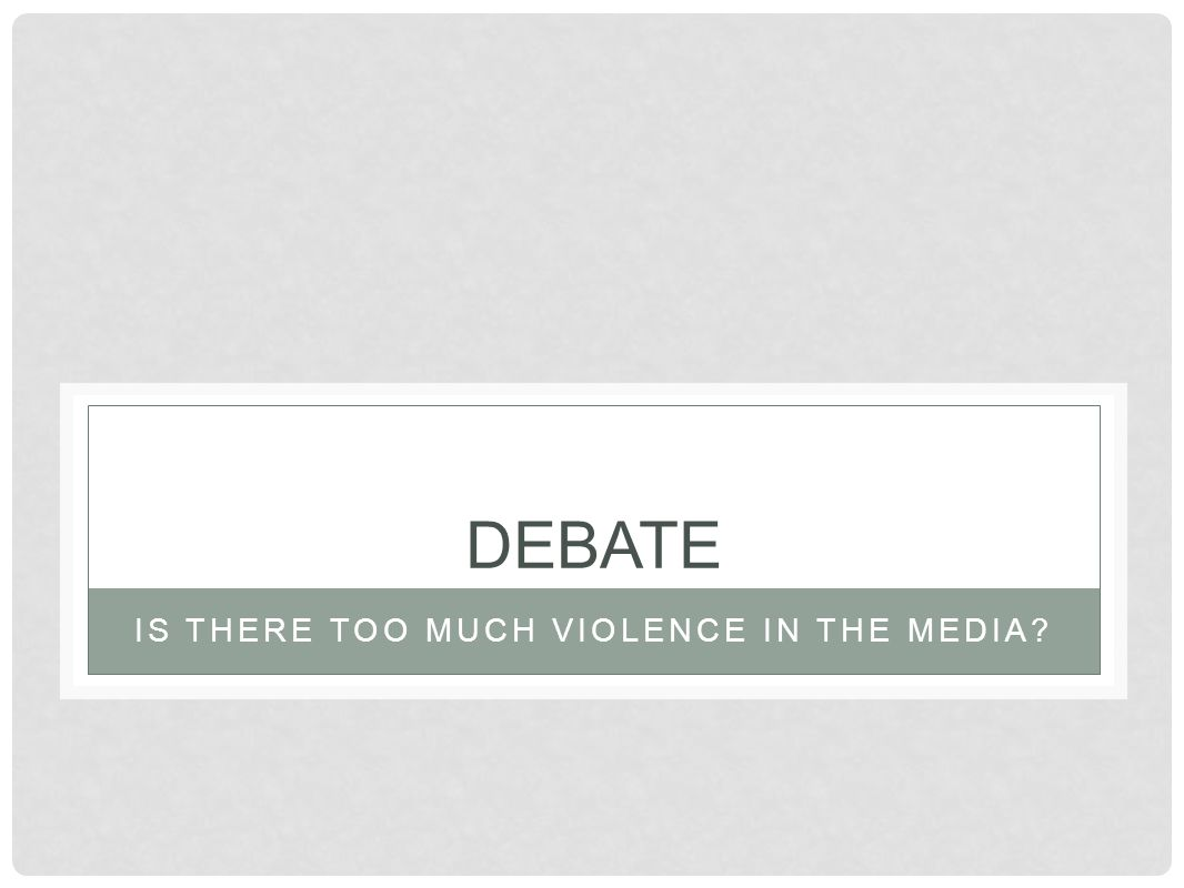 IS THERE TOO MUCH VIOLENCE IN THE MEDIA