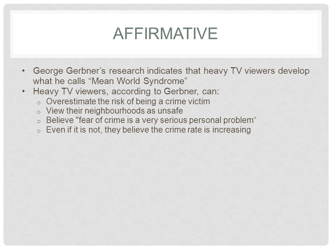 AFFIRMATIVE George Gerbner's research indicates that heavy TV viewers develop what he calls Mean World Syndrome