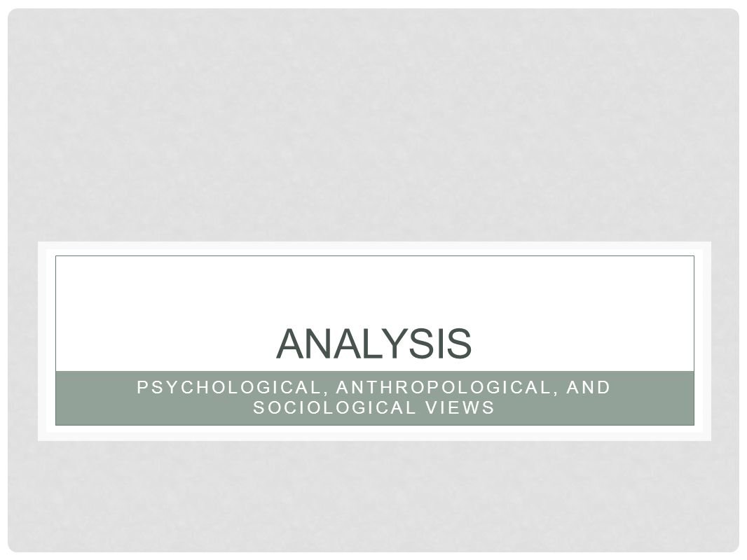 PSYCHOLOGICAL, ANTHROPOLOGICAL, AND SOCIOLOGICAL VIEWS