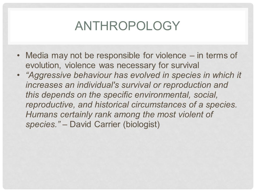 ANTHROPOLOGY Media may not be responsible for violence – in terms of evolution, violence was necessary for survival.