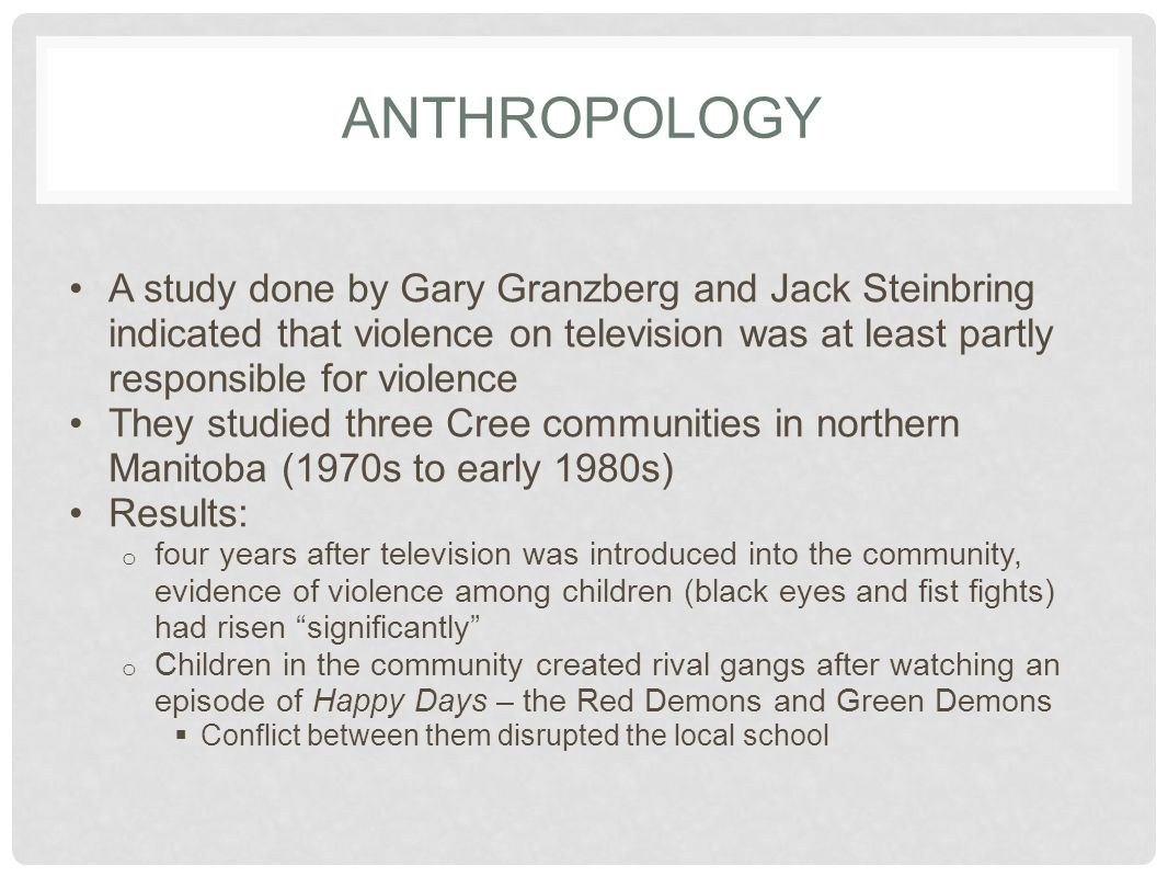 ANTHROPOLOGY A study done by Gary Granzberg and Jack Steinbring indicated that violence on television was at least partly responsible for violence.