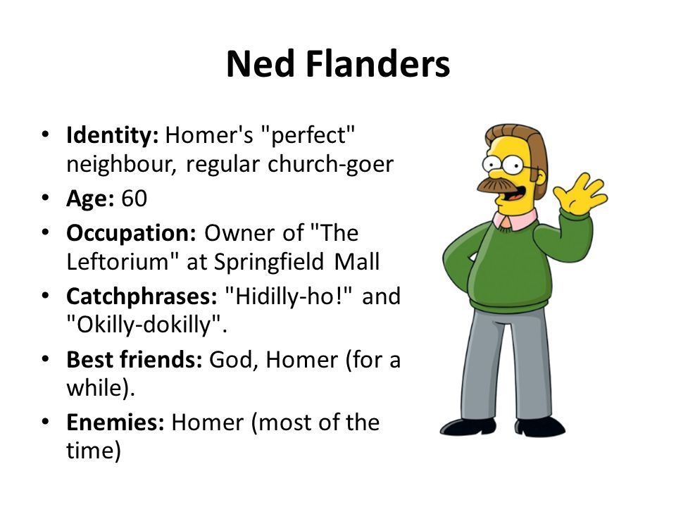 Ned Flanders Identity: Homer s perfect neighbour, regular church-goer. Age: 60. Occupation: Owner of The Leftorium at Springfield Mall.