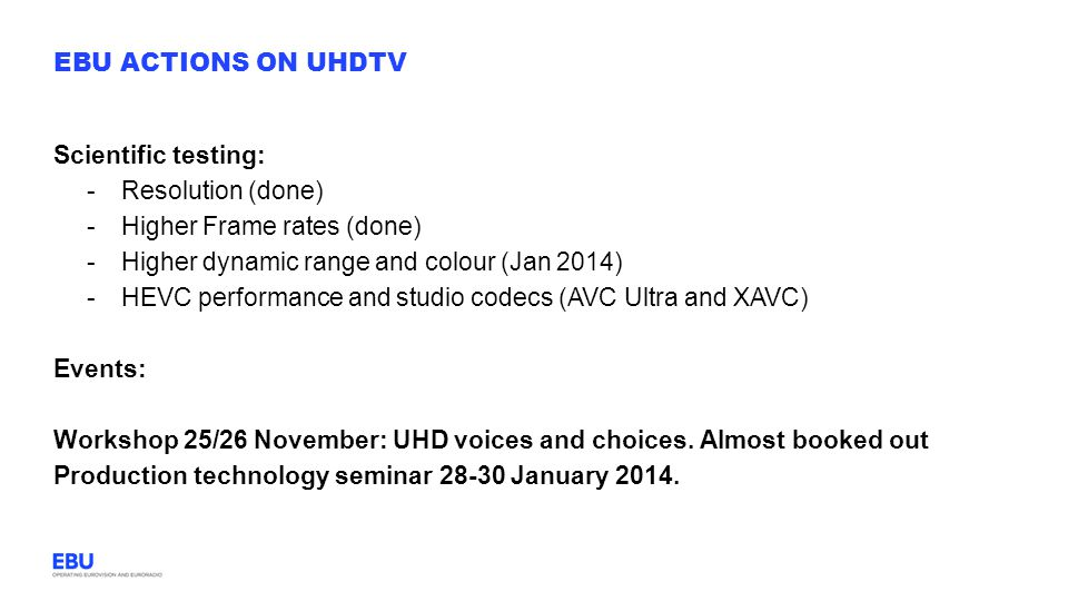 EBU actions on UHDTV Scientific testing: Resolution (done) Higher Frame rates (done) Higher dynamic range and colour (Jan 2014)