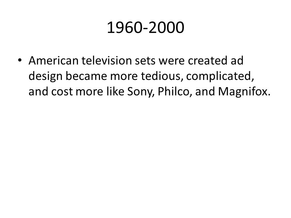 1960-2000 American television sets were created ad design became more tedious, complicated, and cost more like Sony, Philco, and Magnifox.
