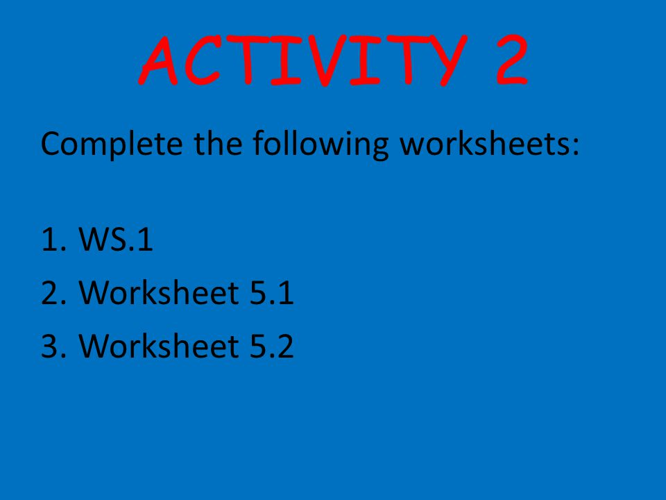ACTIVITY 2 Complete the following worksheets: WS.1 Worksheet 5.1
