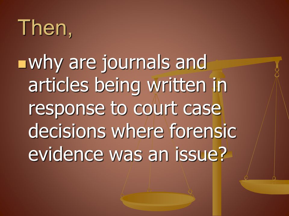 Then, why are journals and articles being written in response to court case decisions where forensic evidence was an issue