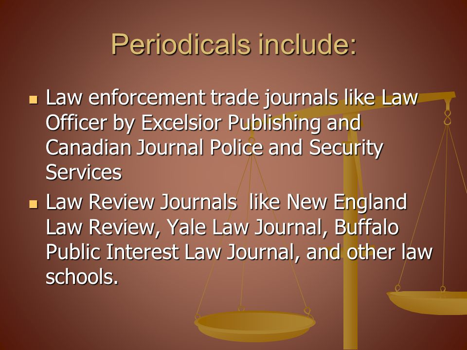 Periodicals include: Law enforcement trade journals like Law Officer by Excelsior Publishing and Canadian Journal Police and Security Services.