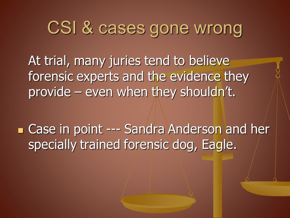 CSI & cases gone wrong At trial, many juries tend to believe forensic experts and the evidence they provide – even when they shouldn't.