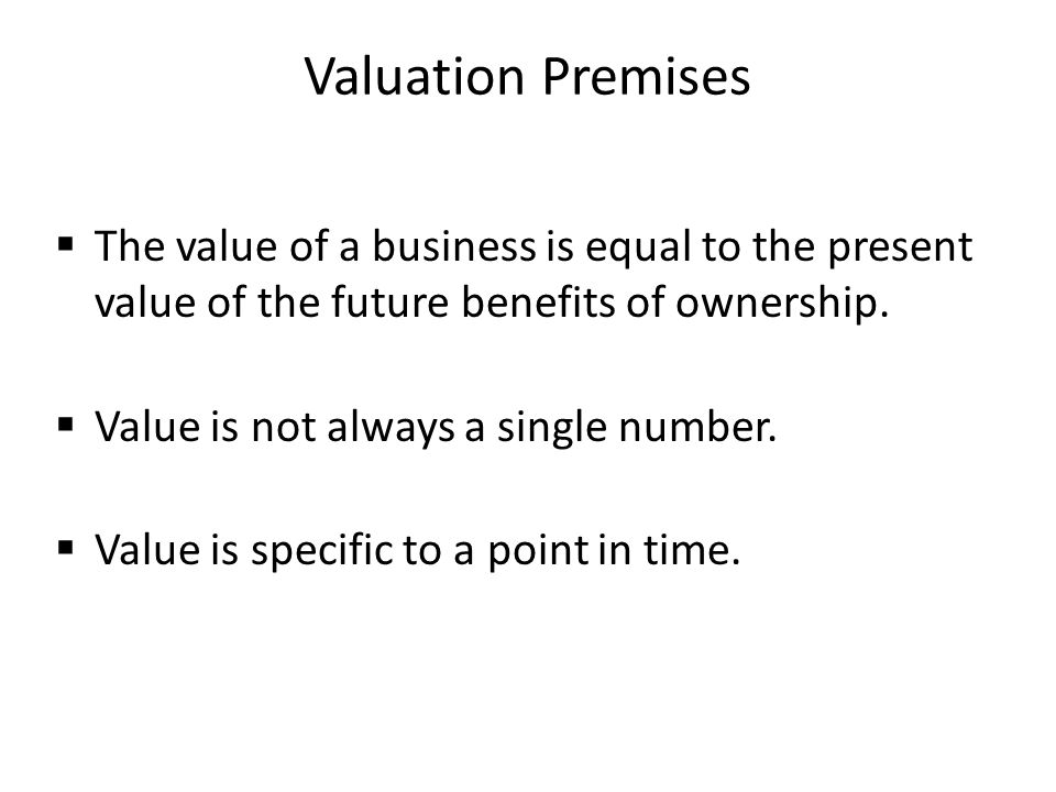 Valuation Premises The value of a business is equal to the present value of the future benefits of ownership.