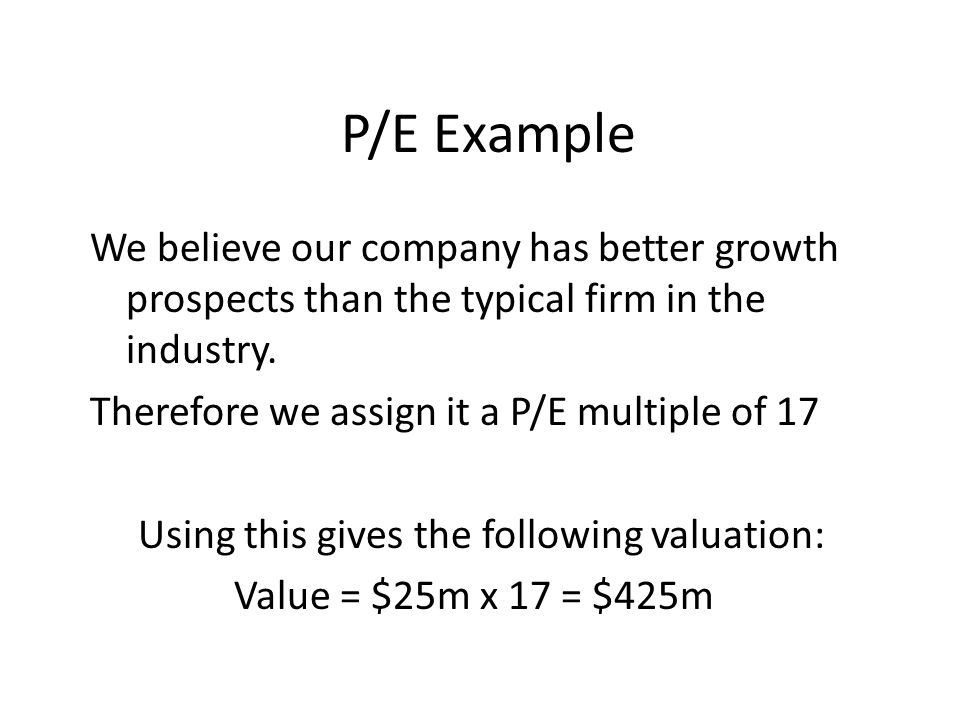 P/E Example We believe our company has better growth prospects than the typical firm in the industry.