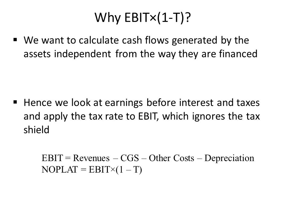 Why EBIT×(1-T) We want to calculate cash flows generated by the assets independent from the way they are financed.