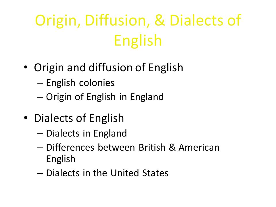 Origin, Diffusion, & Dialects of English