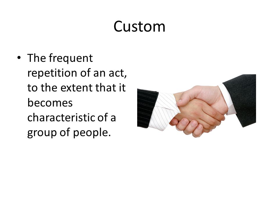 Custom The frequent repetition of an act, to the extent that it becomes characteristic of a group of people.