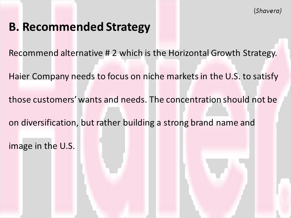 B. Recommended Strategy Recommend alternative # 2 which is the Horizontal Growth Strategy. Haier Company needs to focus on niche markets in the U.S. to satisfy those customers' wants and needs. The concentration should not be on diversification, but rather building a strong brand name and image in the U.S.