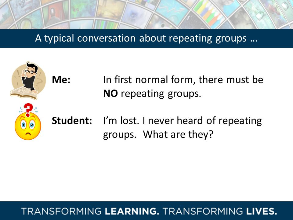 A typical conversation about repeating groups …