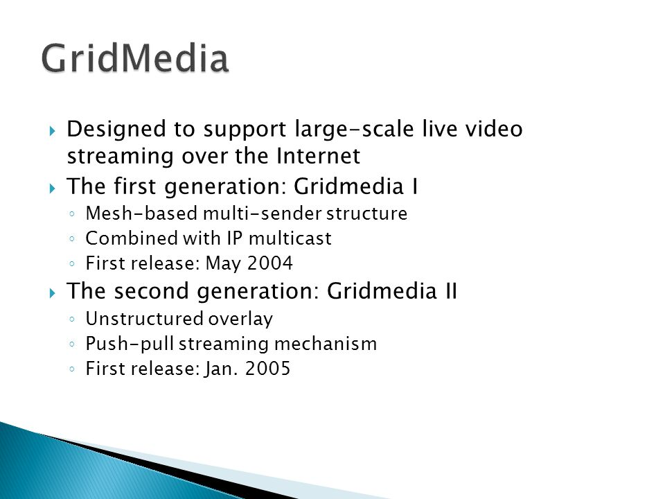 GridMedia Designed to support large-scale live video streaming over the Internet. The first generation: Gridmedia I.