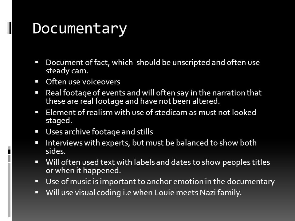 Documentary Document of fact, which should be unscripted and often use steady cam. Often use voiceovers.