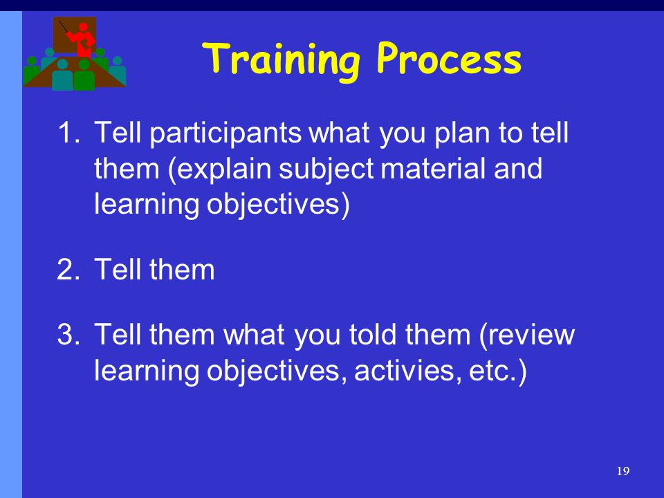 Training Process Tell participants what you plan to tell them (explain subject material and learning objectives)