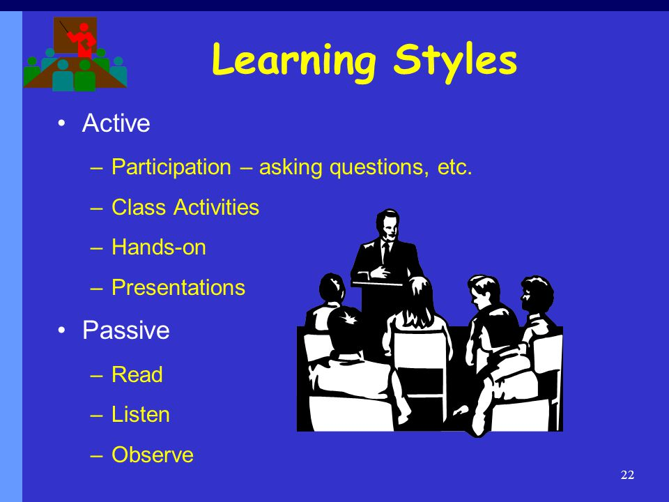Learning Styles Active Passive Participation – asking questions, etc.