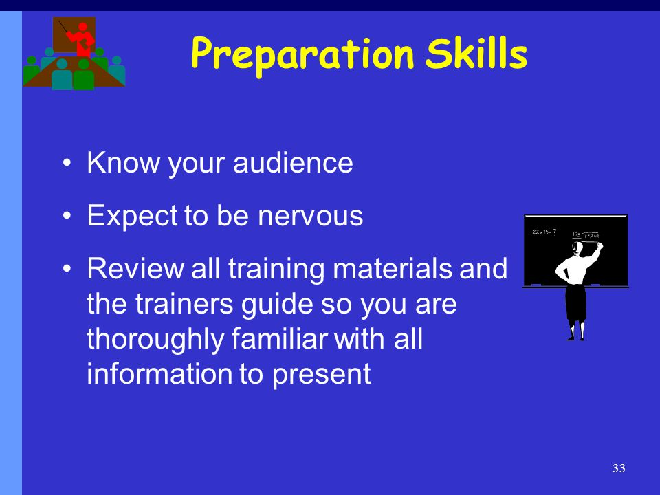 Preparation Skills Know your audience Expect to be nervous