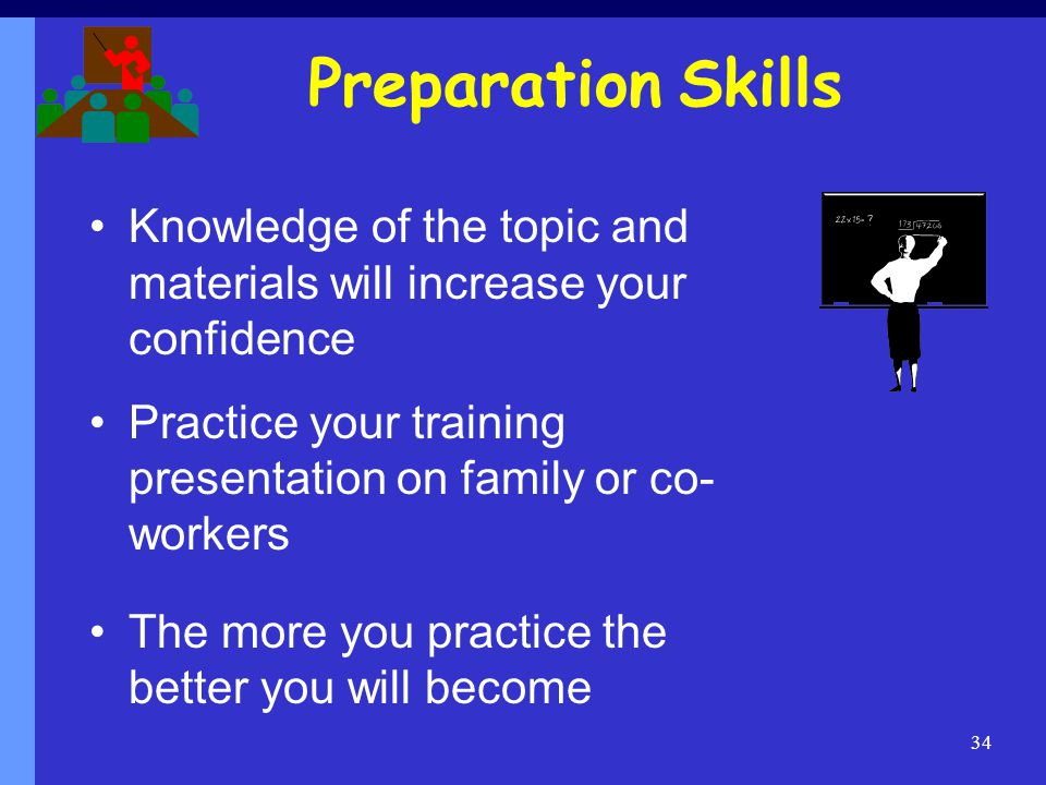 Preparation Skills Knowledge of the topic and materials will increase your confidence.