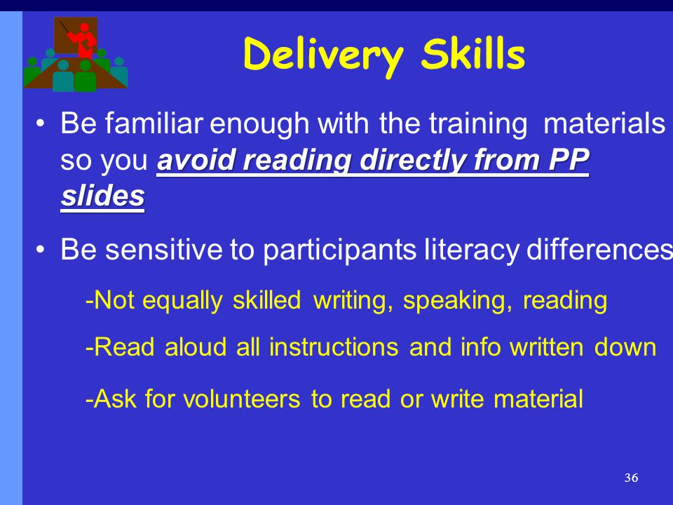 Delivery Skills Be familiar enough with the training materials so you avoid reading directly from PP slides.