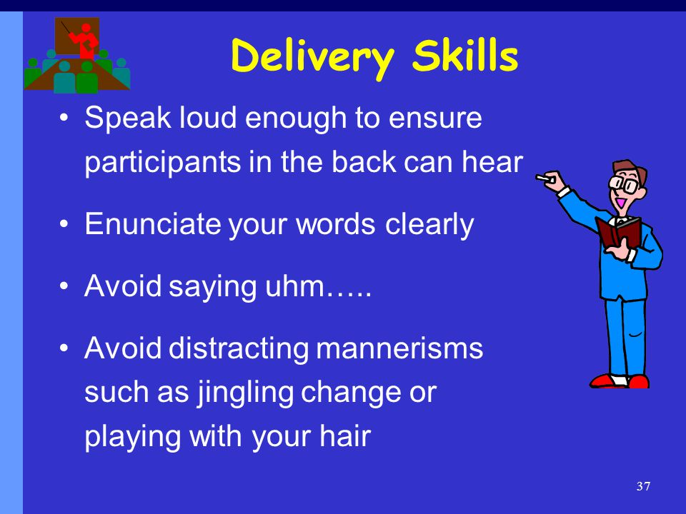 Delivery Skills Speak loud enough to ensure participants in the back can hear. Enunciate your words clearly.