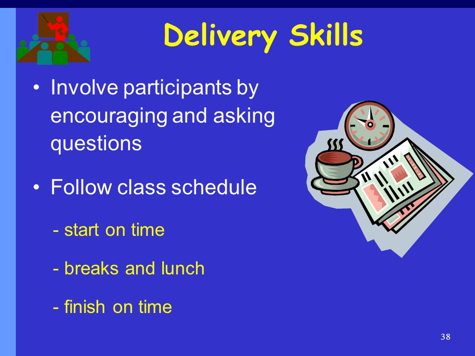 Delivery Skills Involve participants by encouraging and asking questions. Follow class schedule. - start on time.
