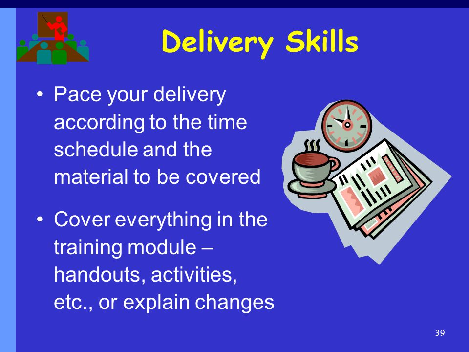 Delivery Skills Pace your delivery according to the time schedule and the material to be covered.