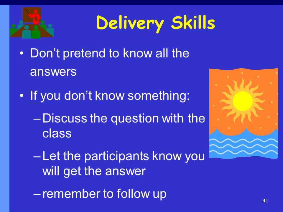 Delivery Skills Don't pretend to know all the answers