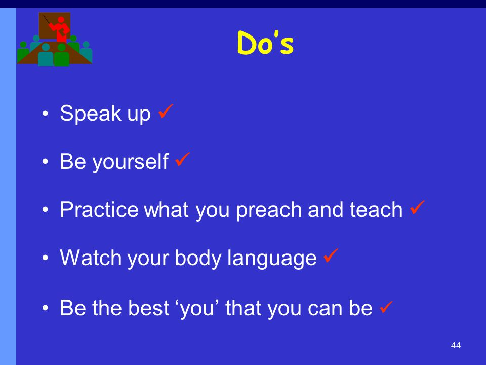 Do's Speak up  Be yourself  Practice what you preach and teach 
