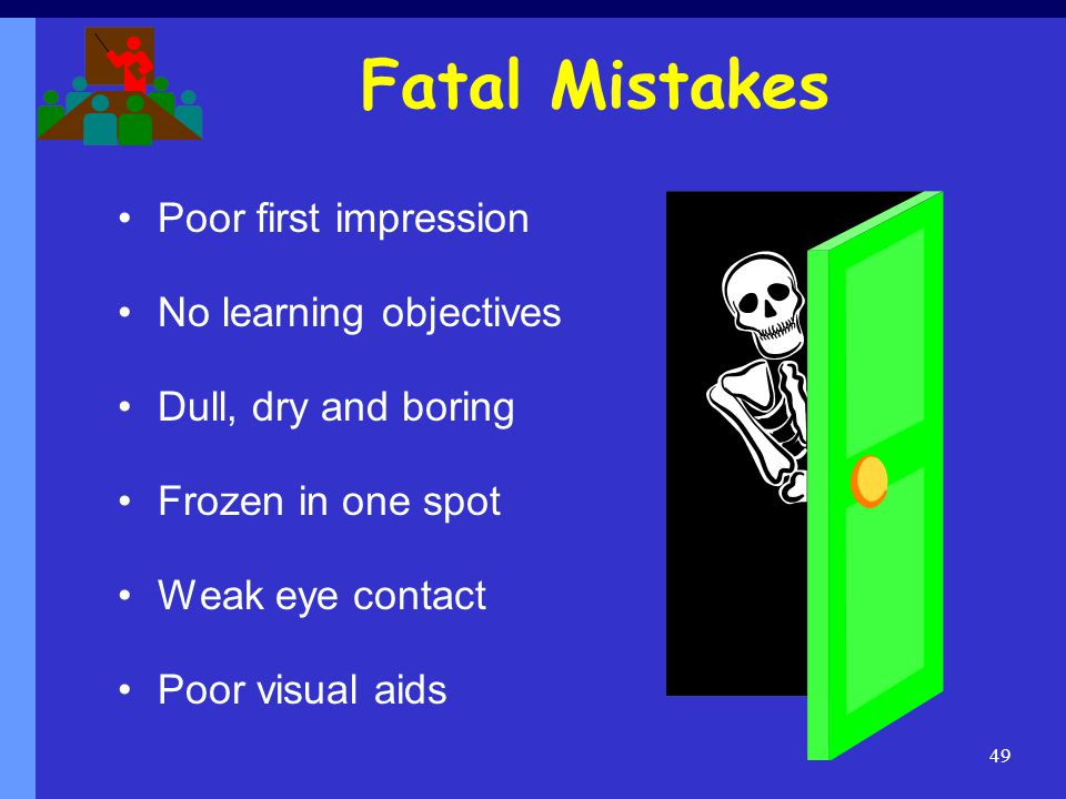 Fatal Mistakes Poor first impression No learning objectives