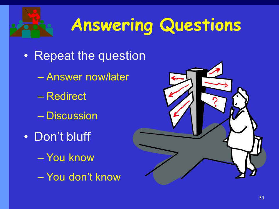 Answering Questions Repeat the question Don't bluff Answer now/later
