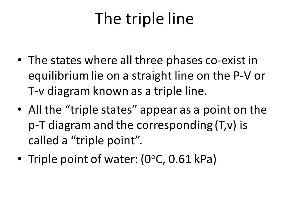 The triple line The states where all three phases co-exist in equilibrium lie on a straight line on the P-V or T-v diagram known as a triple line.
