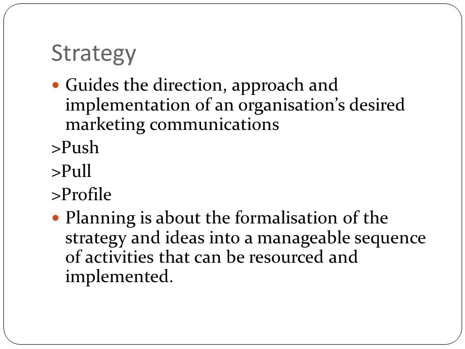 Strategy Guides the direction, approach and implementation of an organisation's desired marketing communications.