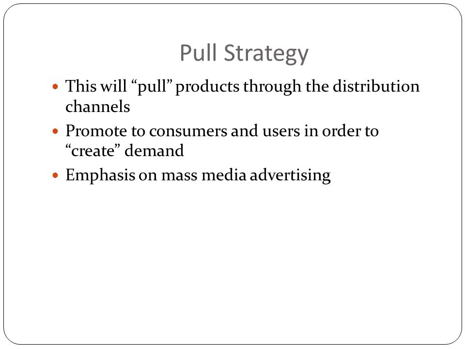 Pull Strategy This will pull products through the distribution channels. Promote to consumers and users in order to create demand.