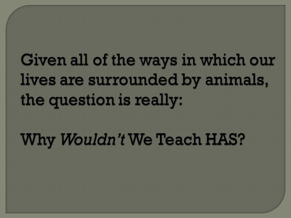 Given all of the ways in which our lives are surrounded by animals, the question is really: Why Wouldn't We Teach HAS